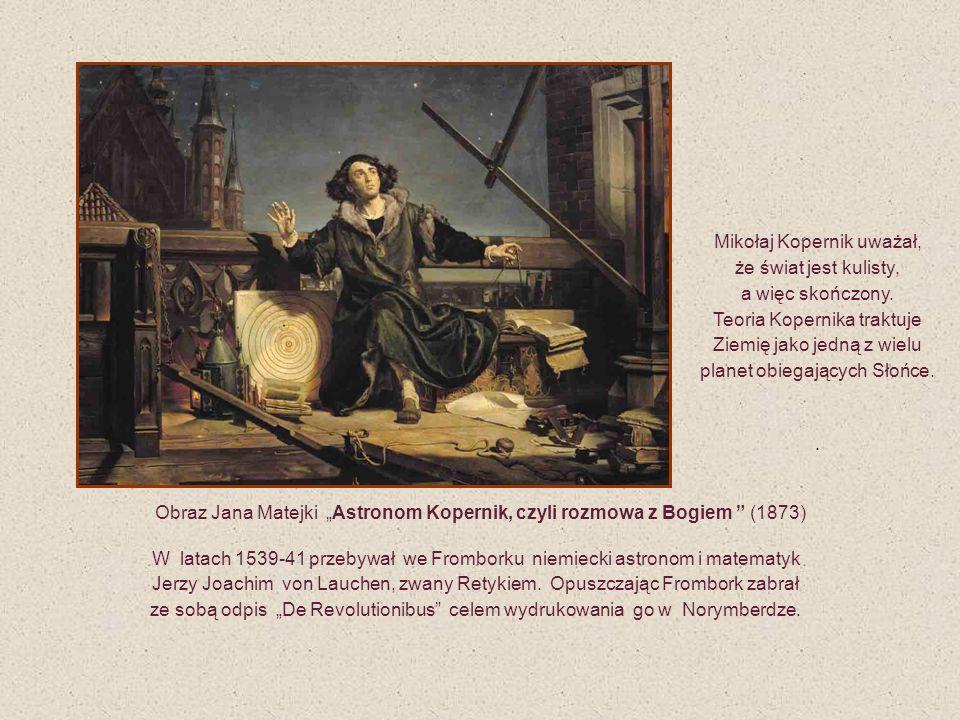 Obraz Jana Matejki Astronom Kopernik, czyli rozmowa z Bogiem (1873) W latach 1539-41 przebywał we Fromborku niemiecki astronom i matematyk Jerzy Joach