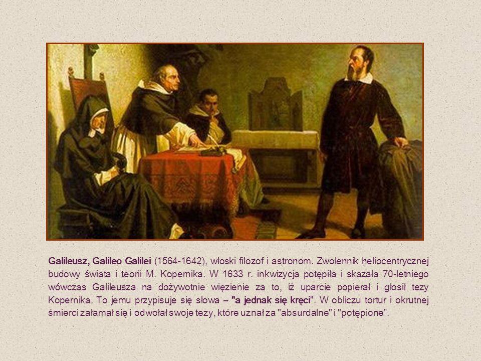 Galileusz, Galileo Galilei (1564-1642), włoski filozof i astronom. Zwolennik heliocentrycznej budowy świata i teorii M. Kopernika. W 1633 r. inkwizycj