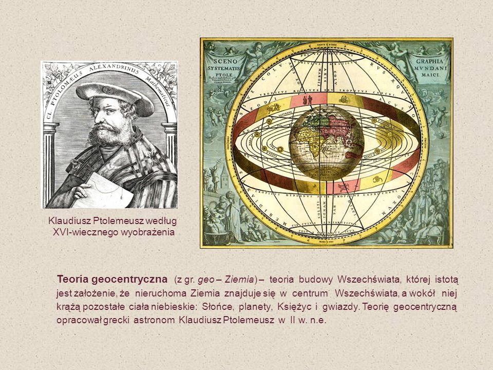 Teoria geocentryczna (z gr. geo – Ziemia) – teoria budowy Wszechświata, której istotą jest założenie, że nieruchoma Ziemia znajduje się w centrum Wsze