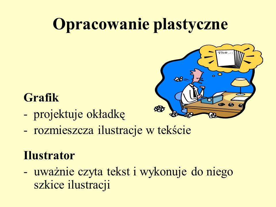 Opracowanie plastyczne Grafik - projektuje okładkę -rozmieszcza ilustracje w tekście Ilustrator -uważnie czyta tekst i wykonuje do niego szkice ilustr