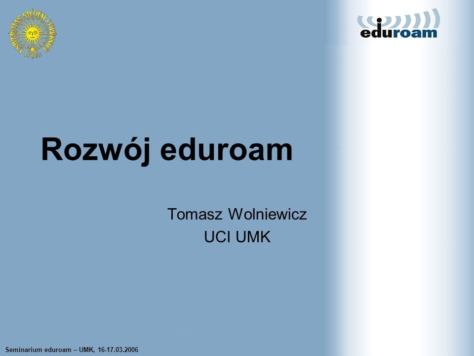 Seminarium eduroam – UMK, 16-17.03.2006 Tomasz Wolniewicz UCI UMK Rozwój eduroam Tomasz Wolniewicz UCI UMK