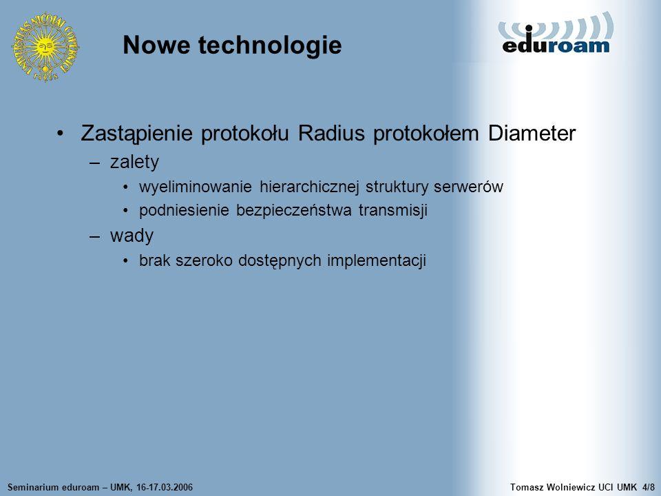 Seminarium eduroam – UMK, 16-17.03.2006Tomasz Wolniewicz UCI UMK4/8 Nowe technologie Zastąpienie protokołu Radius protokołem Diameter –zalety wyelimin
