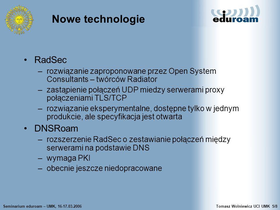 Seminarium eduroam – UMK, 16-17.03.2006Tomasz Wolniewicz UCI UMK5/8 RadSec –rozwiązanie zaproponowane przez Open System Consultants – twórców Radiator –zastąpienie połączeń UDP miedzy serwerami proxy połączeniami TLS/TCP –rozwiązanie eksperymentalne, dostępne tylko w jednym produkcie, ale specyfikacja jest otwarta DNSRoam –rozszerzenie RadSec o zestawianie połączeń między serwerami na podstawie DNS –wymaga PKI –obecnie jeszcze niedopracowane Nowe technologie