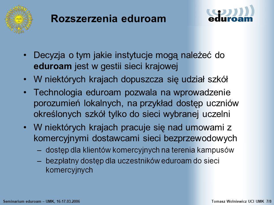 Seminarium eduroam – UMK, 16-17.03.2006Tomasz Wolniewicz UCI UMK7/8 Rozszerzenia eduroam Decyzja o tym jakie instytucje mogą należeć do eduroam jest w