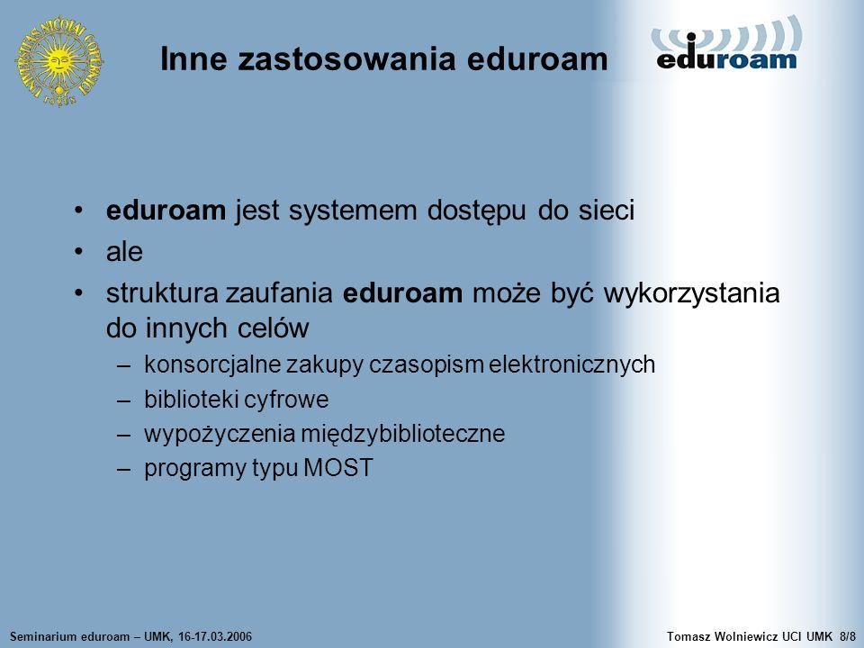 Seminarium eduroam – UMK, 16-17.03.2006Tomasz Wolniewicz UCI UMK8/8 Inne zastosowania eduroam eduroam jest systemem dostępu do sieci ale struktura zau