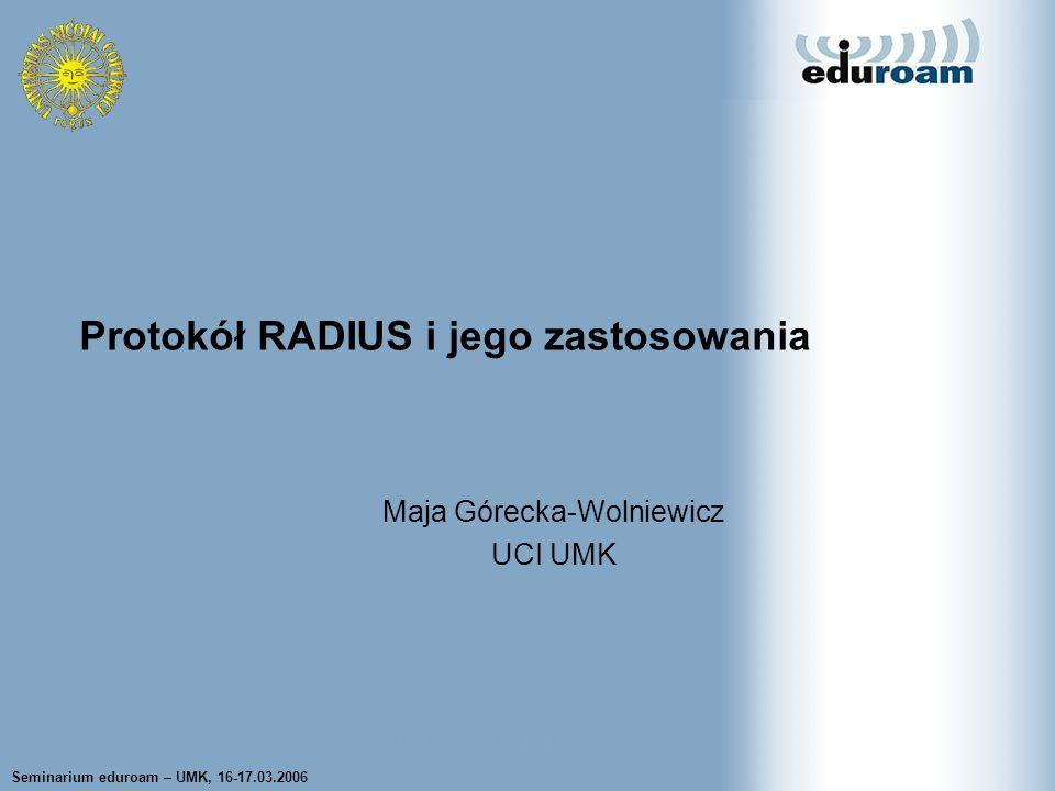 Seminarium eduroam – UMK, 16-17.03.2006Maja Górecka-Wolniewicz UCI UMK22 Funkcjonalność proxy w protokole RADIUS Serwer RADIUS dostaje z urządzenia NAS zlecenie uwierzytelnienia Natychmiast przekazuje zlecenie do innego zdalnego serwera RADIUS Odbiera odpowiedź ze zdalnego serwera, weryfikuje poprawność odpowiedzi na podstawie wspólnego hasła i pola autentykatora i przekazuje odpowiedź klientowi Typowe zastosowanie – roaming Wybór serwera na ogół bazuje na wartości realm, określanej na podstawie identyfikatora sieciowego