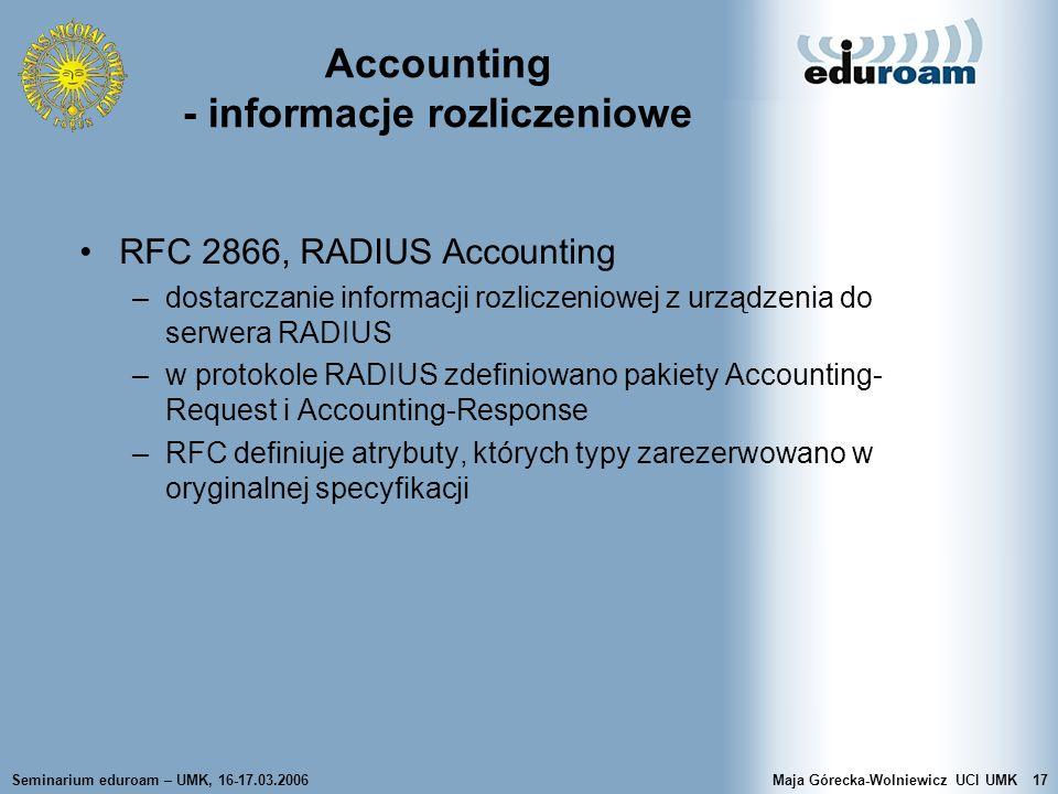 Seminarium eduroam – UMK, 16-17.03.2006Maja Górecka-Wolniewicz UCI UMK17 Accounting - informacje rozliczeniowe RFC 2866, RADIUS Accounting –dostarczan