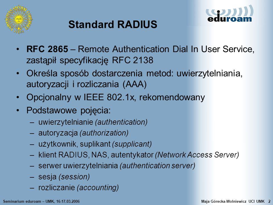 Seminarium eduroam – UMK, 16-17.03.2006Maja Górecka-Wolniewicz UCI UMK13 Przykładowe atrybuty 1 User-Name Nazwa użytkownika w postaci tekstu UTF-8, identyfikatora sieciowego lub nazwy wyróżnionej (DN) 2 User-Password Hasło użytkownika (ukryte) lub odpowiedź na Access- Challenge 3 CHAP-Password Odpowiedź dostarczona w protokole CHAP 4 NAS-IP-Address Adres IP AP-a...............................................................................
