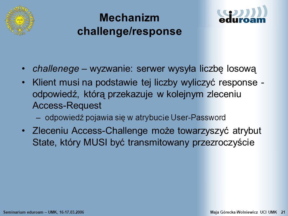 Seminarium eduroam – UMK, 16-17.03.2006Maja Górecka-Wolniewicz UCI UMK21 Mechanizm challenge/response challenege – wyzwanie: serwer wysyła liczbę loso