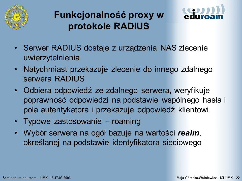 Seminarium eduroam – UMK, 16-17.03.2006Maja Górecka-Wolniewicz UCI UMK22 Funkcjonalność proxy w protokole RADIUS Serwer RADIUS dostaje z urządzenia NA