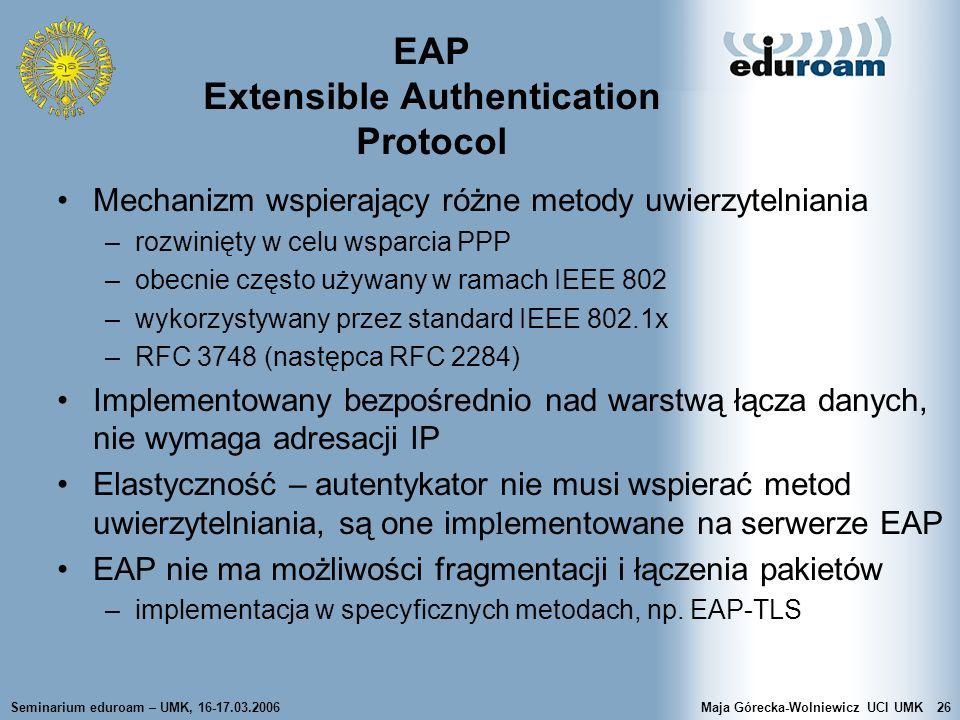 Seminarium eduroam – UMK, 16-17.03.2006Maja Górecka-Wolniewicz UCI UMK26 EAP Extensible Authentication Protocol Mechanizm wspierający różne metody uwi