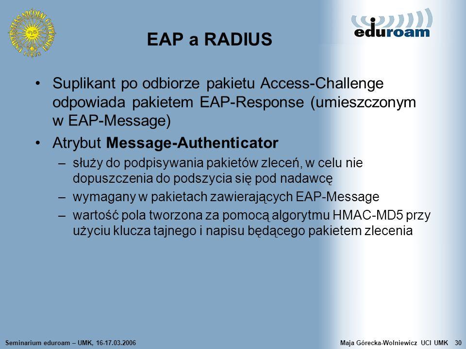 Seminarium eduroam – UMK, 16-17.03.2006Maja Górecka-Wolniewicz UCI UMK30 EAP a RADIUS Suplikant po odbiorze pakietu Access-Challenge odpowiada pakiete