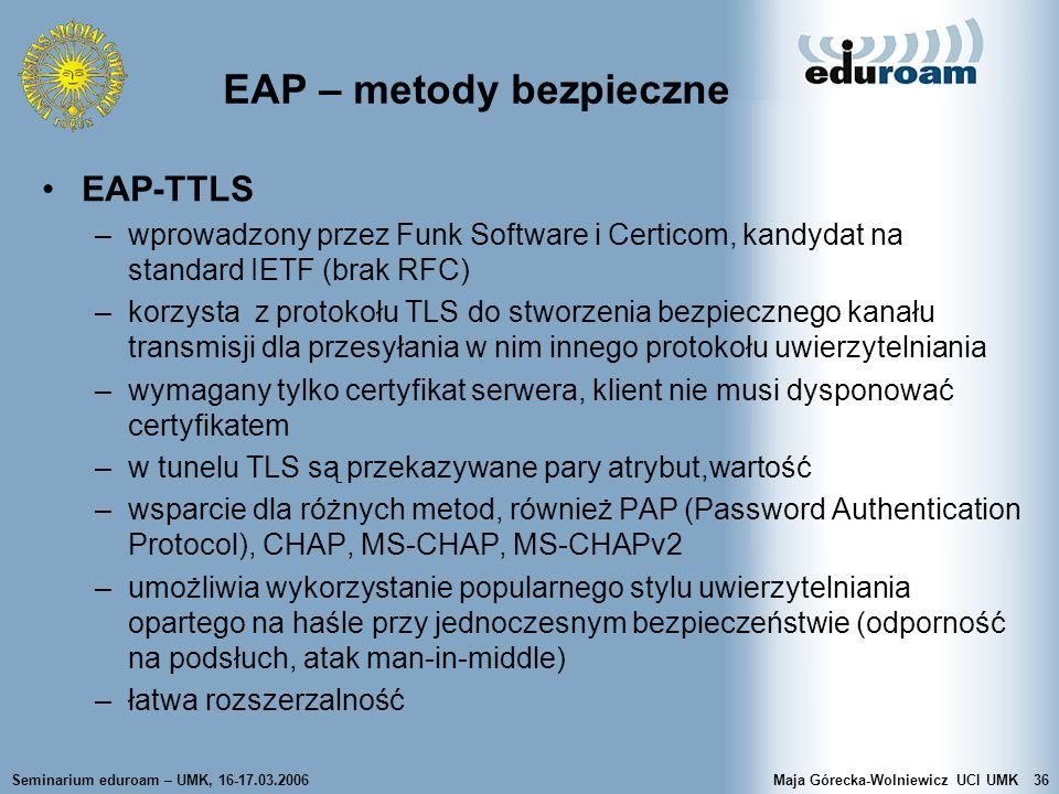 Seminarium eduroam – UMK, 16-17.03.2006Maja Górecka-Wolniewicz UCI UMK36 EAP – metody bezpieczne EAP-TTLS –wprowadzony przez Funk Software i Certicom,