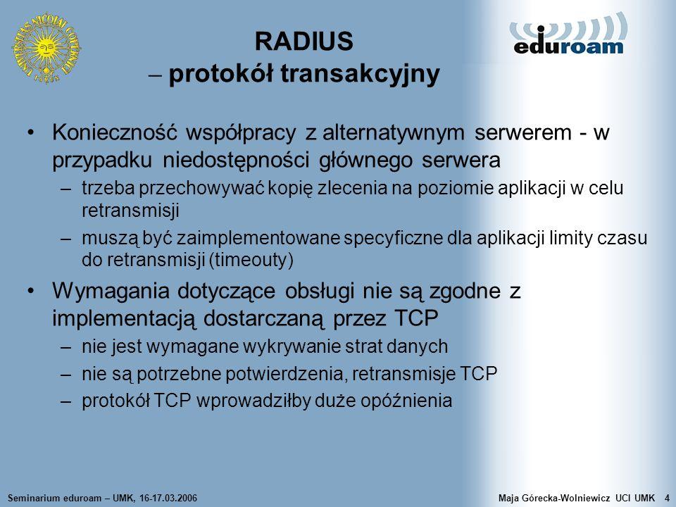 Seminarium eduroam – UMK, 16-17.03.2006Maja Górecka-Wolniewicz UCI UMK5 RADIUS implementacja UDP Bezstanowa natura protokołu –duża dynamika zjawisk, bez potrzeby przywracania stanu, wyeliminowanie specjalnej obsługi zdarzeń dotyczących utraconych połączeń Dzięki oparciu protokołu RADIUS na UDP łatwo mogą być tworzone implementacje –początkowo serwery jednowątkowe –przejście na wielowątkowość było prostsze dzięki stosowaniu UDP Porty UDP: 1812 (authn), 1813 (accounting), 1814 (proxy)
