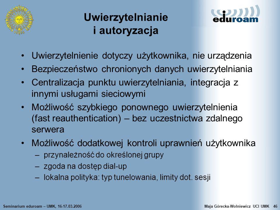 Seminarium eduroam – UMK, 16-17.03.2006Maja Górecka-Wolniewicz UCI UMK46 Uwierzytelnianie i autoryzacja Uwierzytelnienie dotyczy użytkownika, nie urzą