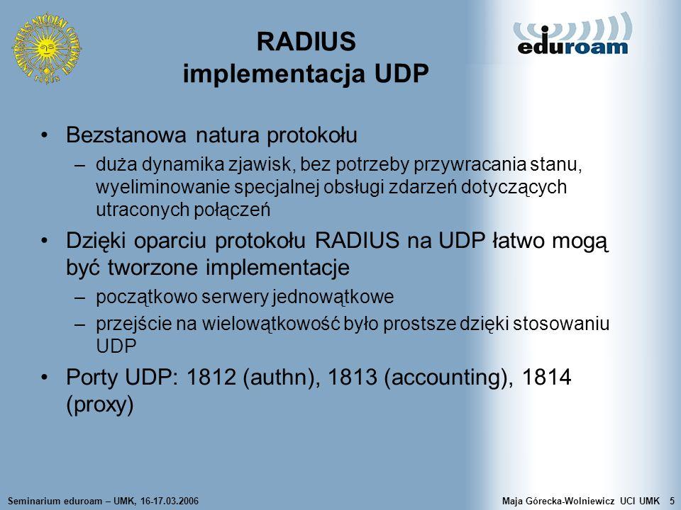 Seminarium eduroam – UMK, 16-17.03.2006Maja Górecka-Wolniewicz UCI UMK16 Rozszerzenia protokołu RADIUS RFC 2869, RADIUS Extensions –rozszerzenia wprowadzają nowe, specyficzne dla operacji atrybuty –wsparcie aktualizacji rozliczeniowych – Interim Accounting Updates atrybut Acct-Interim-Interval –wsparcie Apple Remote Access Protocol (ARAP) –wsparcie EAP-a przenoszenie w pakietach Radius pakietów EAP: atrybuty EAP- Message i Message-Authenticator