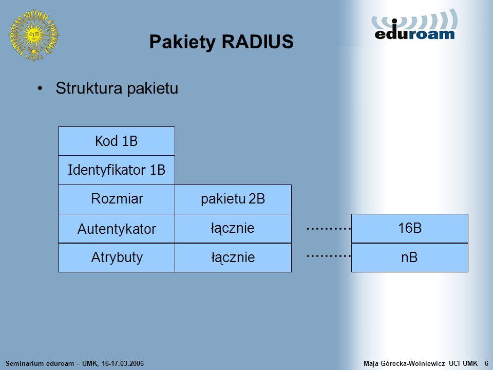 Seminarium eduroam – UMK, 16-17.03.2006Maja Górecka-Wolniewicz UCI UMK7 Pakiety RADIUS Kod 1 Access-Request 2 Access-Accept 3 Access-Reject 4 Accouning-Request 5 Accouning-Response 11 Access-Challenge 12 Status-Server (eksperymentalny) 13 Status-Client (eksperymentalny) 255 Reserved