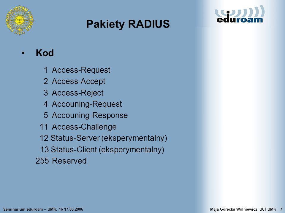 Seminarium eduroam – UMK, 16-17.03.2006Maja Górecka-Wolniewicz UCI UMK8 Pakiety RADIUS Identyfikator – 1B, unikatowy identyfikator w celu dopasowania par zlecenie-odpowiedź Rozmiar pakietu – 2B, całkowity rozmiar komunikatu RADIUS, łącznie z polem rozmiaru; dozwolone wartości od 20 do 4096B Autentykator – 16B, informacja używana do uwierzytelnienia odpowiedzi z serwera, a także jest stosowana w algorytmie ukrywania hasła (użycie shared- secret) –w pakiecie Access-Request autentykator zlecenia –w pakiecie Access-Accept/Reject autentykator odpowiedzi