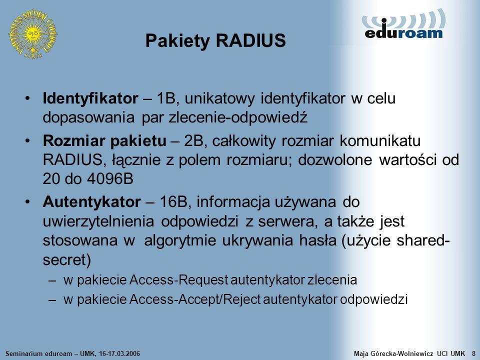 Seminarium eduroam – UMK, 16-17.03.2006Maja Górecka-Wolniewicz UCI UMK29 EAP a RADIUS RFC 3579 – RADIUS & EAP NAS przekazuje pakiety EAP z / do serwera RADIUS –pakiety są opakowane w atrybucie EAP-Message NAS może wspierać dowolną metodę EAP NAS i suplikant negocjują stosowany typ EAP NAS wysyła do suplikanta inicjujące zlecenie EAP- Request/Identity Suplikant wysyła EAP-Response/Identity NAS (jeśli działa jako pass-through) umieszcza EAP- Response/Identity w pakiecie Access-Request, w atrybucie EAP- Message Serwer RADIUS po odebraniu pakietu z atrybutem EAP-Message wysyła pakiet Access-Challenge z atrybutem EAP-Message
