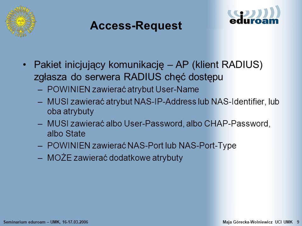 Seminarium eduroam – UMK, 16-17.03.2006Maja Górecka-Wolniewicz UCI UMK20 RADIUS - działanie Serwer RADIUS w oparciu o lokalne metody uwierzytelniania sprawdza uprawnienia użytkownika W przypadku negatywnego wyniku kontroli serwer odpowiada pakietem Access-Reject Serwer może przekazać do klienta pakiet (odpowiedź) Access-Challenge Po otrzymaniu pakietu Access-Challenge klient ponownie wysyła Access-Request (z nowym ID) Pozytywny wynik uwierzytelnienia kończy odpowiedź Access-Accept