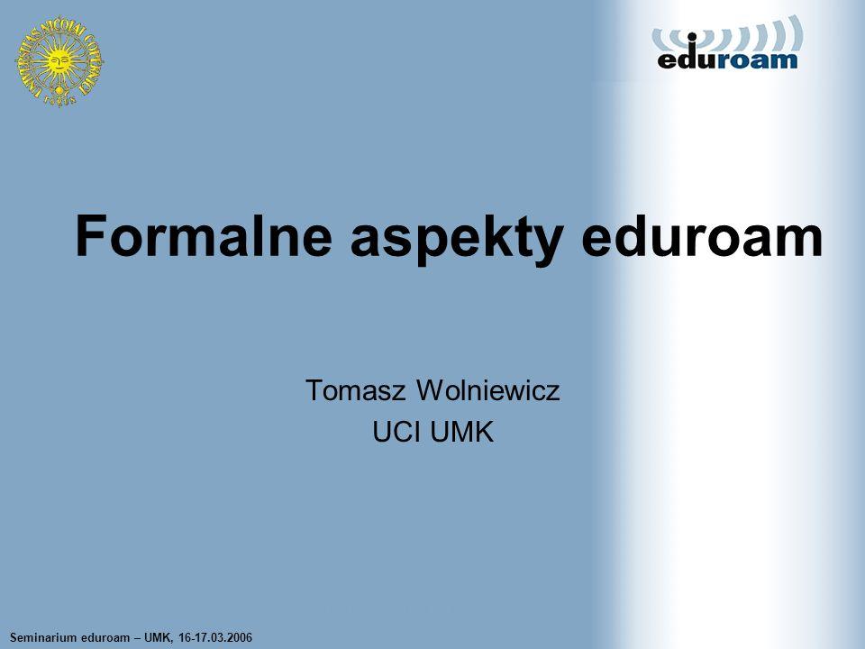 Seminarium eduroam – UMK, 16-17.03.2006 Tomasz Wolniewicz UCI UMK Formalne aspekty eduroam Tomasz Wolniewicz UCI UMK