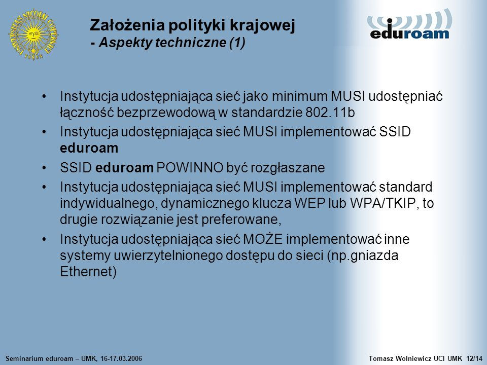 Seminarium eduroam – UMK, 16-17.03.2006Tomasz Wolniewicz UCI UMK12/14 Założenia polityki krajowej - Aspekty techniczne (1) Instytucja udostępniająca sieć jako minimum MUSI udostępniać łączność bezprzewodową w standardzie 802.11b Instytucja udostępniająca sieć MUSI implementować SSID eduroam SSID eduroam POWINNO być rozgłaszane Instytucja udostępniająca sieć MUSI implementować standard indywidualnego, dynamicznego klucza WEP lub WPA/TKIP, to drugie rozwiązanie jest preferowane, Instytucja udostępniająca sieć MOŻE implementować inne systemy uwierzytelnionego dostępu do sieci (np.gniazda Ethernet)
