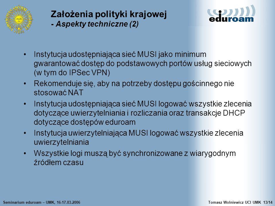 Seminarium eduroam – UMK, 16-17.03.2006Tomasz Wolniewicz UCI UMK13/14 Założenia polityki krajowej - Aspekty techniczne (2) Instytucja udostępniająca sieć MUSI jako minimum gwarantować dostęp do podstawowych portów usług sieciowych (w tym do IPSec VPN) Rekomenduje się, aby na potrzeby dostępu gościnnego nie stosować NAT Instytucja udostępniająca sieć MUSI logować wszystkie zlecenia dotyczące uwierzytelniania i rozliczania oraz transakcje DHCP dotyczące dostępów eduroam Instytucja uwierzytelniająca MUSI logować wszystkie zlecenia uwierzytelniania Wszystkie logi muszą być synchronizowane z wiarygodnym źródłem czasu