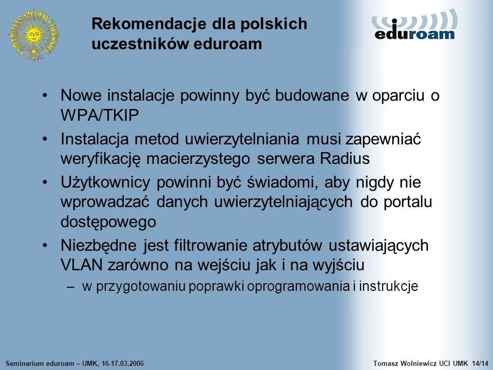 Seminarium eduroam – UMK, 16-17.03.2006Tomasz Wolniewicz UCI UMK14/14 Rekomendacje dla polskich uczestników eduroam Nowe instalacje powinny być budowane w oparciu o WPA/TKIP Instalacja metod uwierzytelniania musi zapewniać weryfikację macierzystego serwera Radius Użytkownicy powinni być świadomi, aby nigdy nie wprowadzać danych uwierzytelniających do portalu dostępowego Niezbędne jest filtrowanie atrybutów ustawiających VLAN zarówno na wejściu jak i na wyjściu –w przygotowaniu poprawki oprogramowania i instrukcje