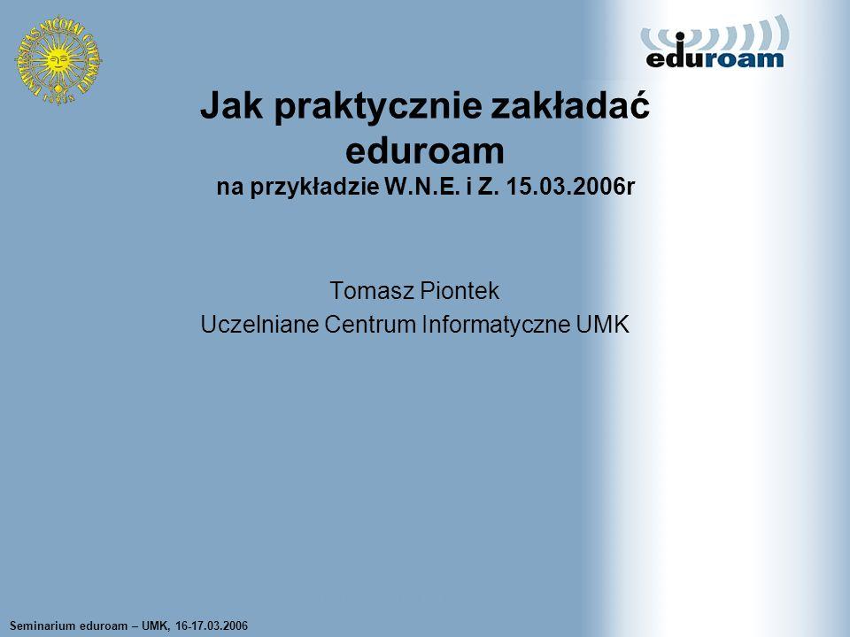 Seminarium eduroam – UMK, 16-17.03.2006 Tomasz Wolniewicz UCI UMK Tomasz Piontek Uczelniane Centrum Informatyczne UMK Jak praktycznie zakładać eduroam na przykładzie W.N.E.
