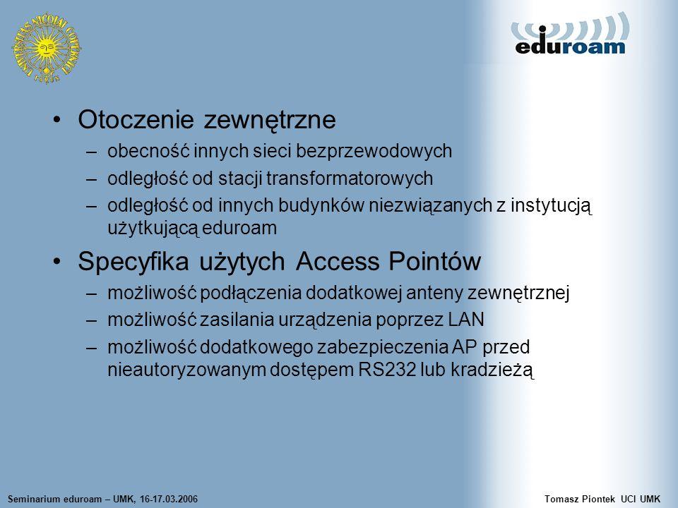 Seminarium eduroam – UMK, 16-17.03.2006Tomasz Piontek UCI UMK Otoczenie zewnętrzne –obecność innych sieci bezprzewodowych –odległość od stacji transformatorowych –odległość od innych budynków niezwiązanych z instytucją użytkującą eduroam Specyfika użytych Access Pointów –możliwość podłączenia dodatkowej anteny zewnętrznej –możliwość zasilania urządzenia poprzez LAN –możliwość dodatkowego zabezpieczenia AP przed nieautoryzowanym dostępem RS232 lub kradzieżą