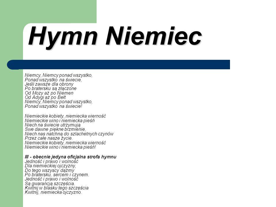 Hymn Niemiec Hymn Niemiec Niemcy, Niemcy ponad wszystko, Ponad wszystko na świecie, Jeśli zawsze dla obrony Po bratersku są złączone Od Mozy aż po Nie