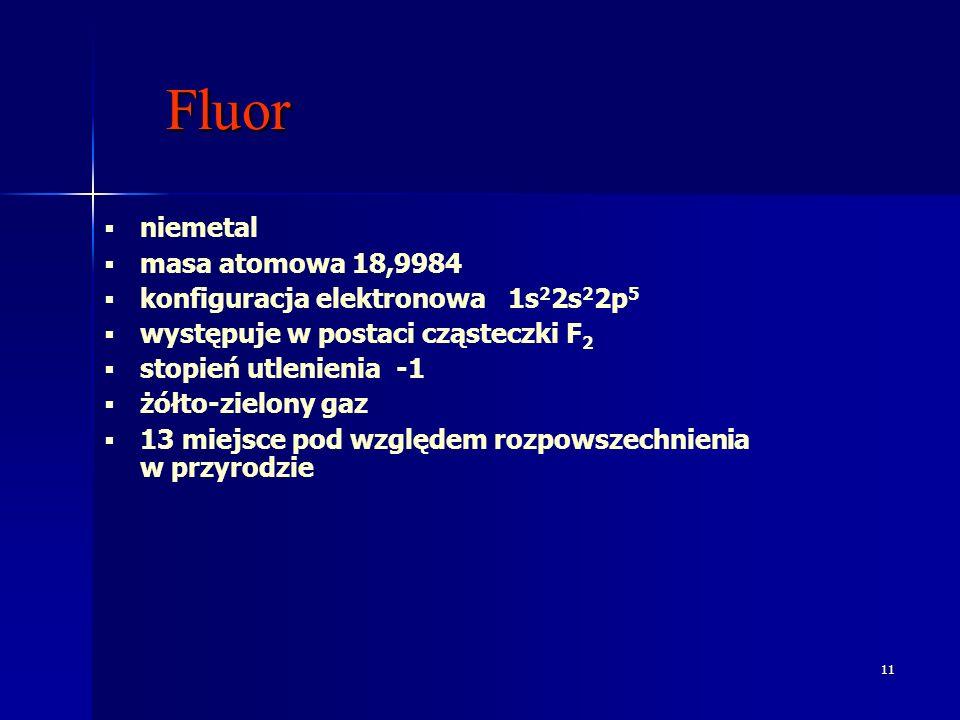 11 Fluor Fluor niemetal masa atomowa 18,9984 konfiguracja elektronowa 1s 2 2s 2 2p 5 występuje w postaci cząsteczki F 2 stopień utlenienia -1 żółto-zielony gaz 13 miejsce pod względem rozpowszechnienia w przyrodzie