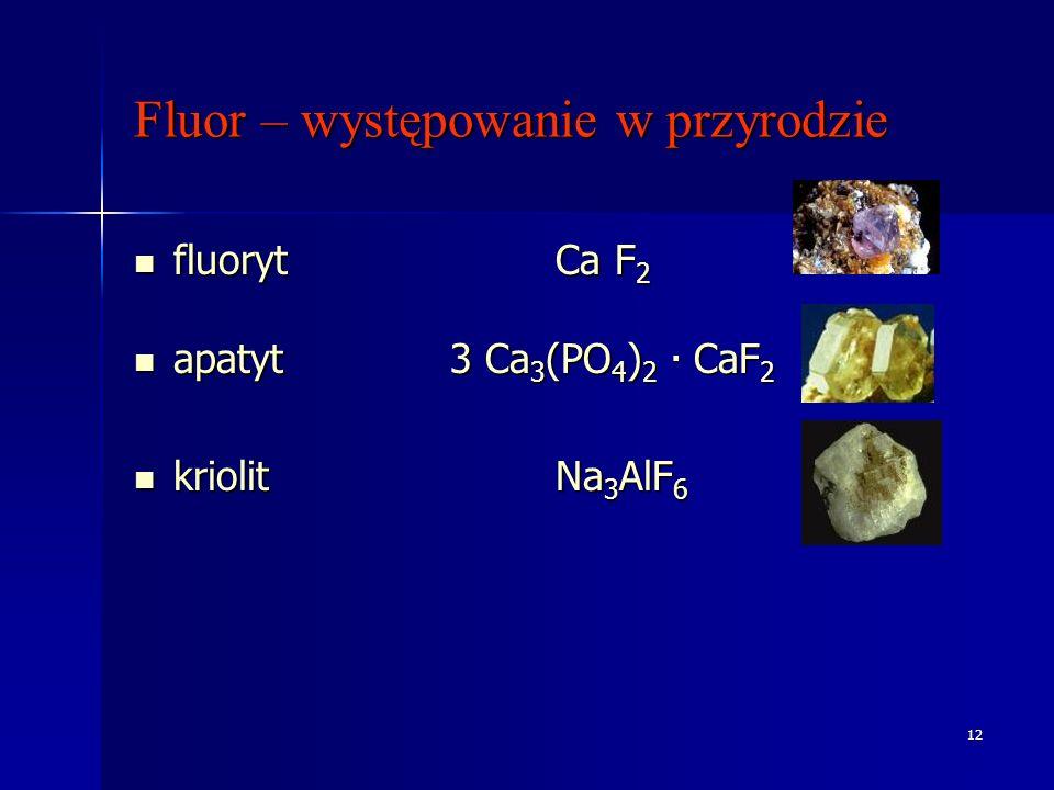 12 Fluor – występowanie w przyrodzie fluoryt Ca F 2 fluoryt Ca F 2 apatyt 3 Ca 3 (PO 4 ) 2. CaF 2 apatyt 3 Ca 3 (PO 4 ) 2. CaF 2 kriolit Na 3 AlF 6 kr