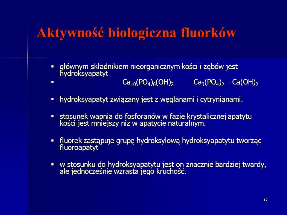 17 Aktywność biologiczna fluorków głównym składnikiem nieorganicznym kości i zębów jest hydroksyapatyt głównym składnikiem nieorganicznym kości i zębów jest hydroksyapatyt Ca 10 (PO 4 ) 6 (OH) 2 Ca 3 (PO 4 ) 2.