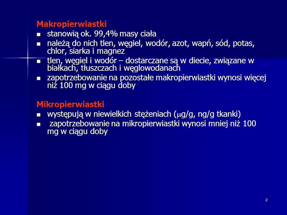 3 Mikropierwiastki pierwiastki istotne (niezbędne): żelazo, cynk, miedź, jod, mangan, molibden, kobalt, selen, chrom, fluor przypuszczalnie istotne: nikiel, cyna, wanad, krzem nieistotne: glin, bor, german, kadm, aresen, antymon, bizmut, ołów, rtęć, rubid, srebro, tytan Pierwiastki śladowe – niezbędne dla organizmu, niedobór spowodowany niedostatecznym dostarczaniem z dietą, prowadzi do zaburzeń funkcjonowania organizmu; podawanie pierwiastków w dawce fizjologicznej zapobiega im lub je usuwa