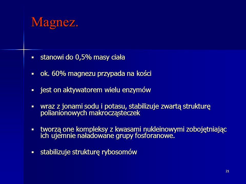 21 Magnez. stanowi do 0,5% masy ciała stanowi do 0,5% masy ciała ok. 60% magnezu przypada na kości ok. 60% magnezu przypada na kości jest on aktywator