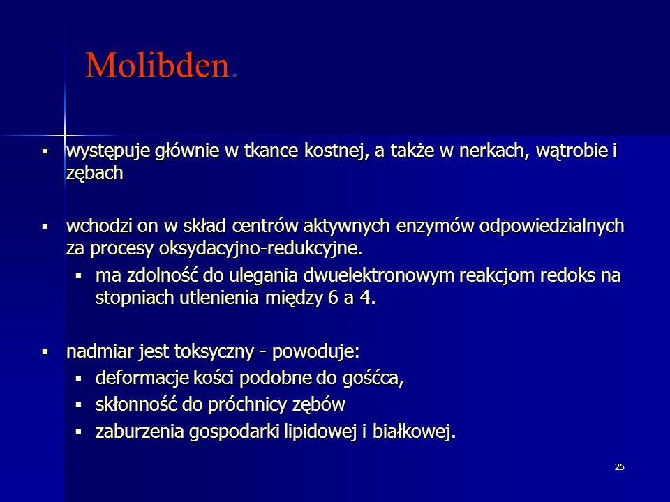 25 Molibden. występuje głównie w tkance kostnej, a także w nerkach, wątrobie i zębach występuje głównie w tkance kostnej, a także w nerkach, wątrobie