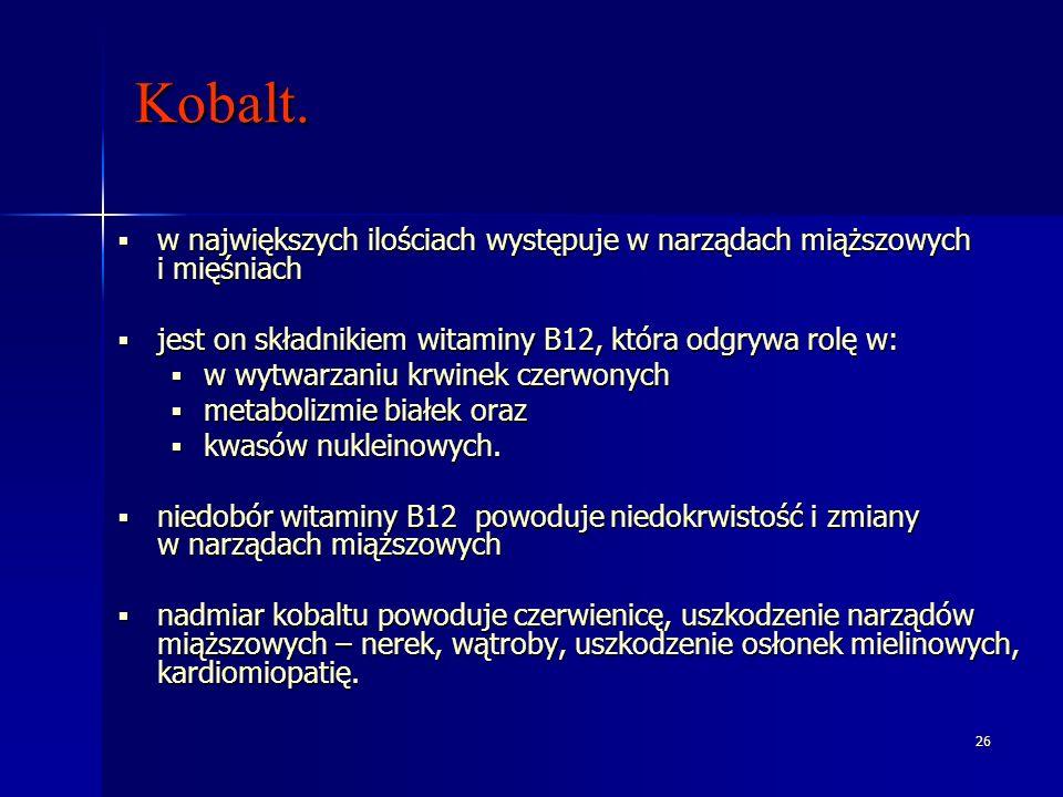 26 Kobalt. w największych ilościach występuje w narządach miąższowych i mięśniach w największych ilościach występuje w narządach miąższowych i mięśnia