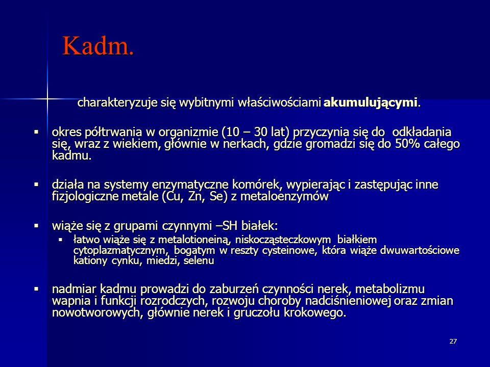 27 Kadm. charakteryzuje się wybitnymi właściwościami akumulującymi. okres półtrwania w organizmie (10 – 30 lat) przyczynia się do odkładania się, wraz