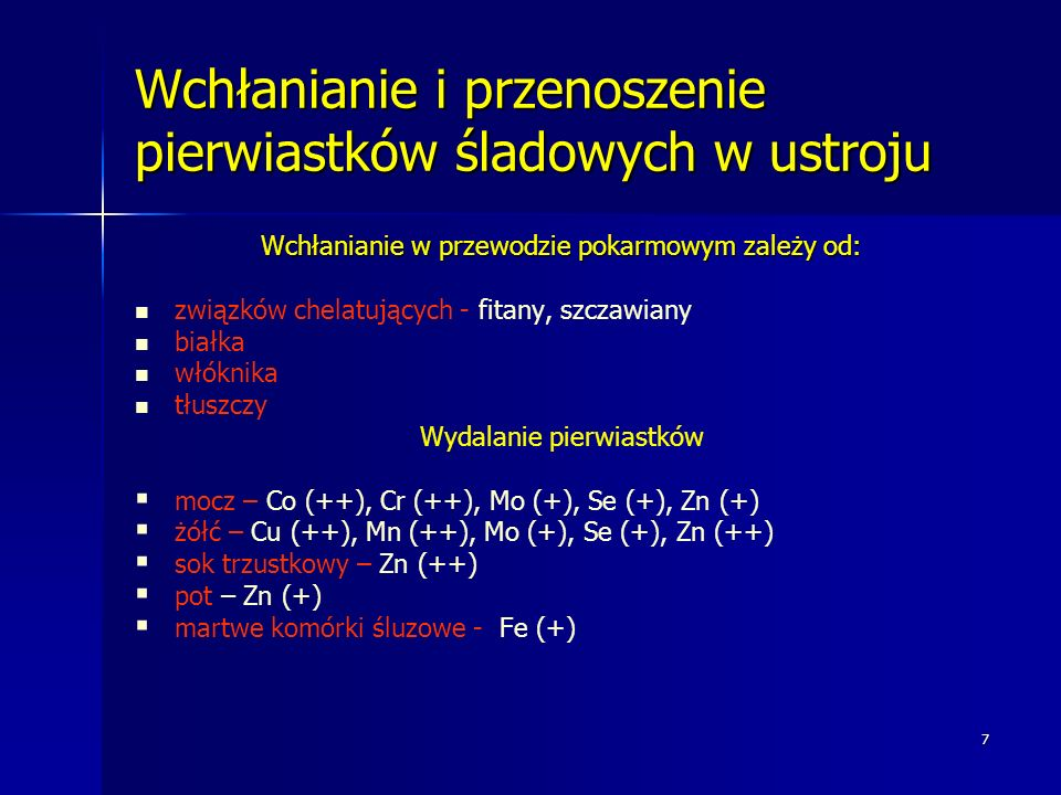 7 Wchłanianie i przenoszenie pierwiastków śladowych w ustroju Wchłanianie w przewodzie pokarmowym zależy od: związków chelatujących - fitany, szczawiany białka włóknika tłuszczy Wydalanie pierwiastków mocz – Co (++), Cr (++), Mo (+), Se (+), Zn (+) żółć – Cu (++), Mn (++), Mo (+), Se (+), Zn (++) sok trzustkowy – Zn (++) pot – Zn (+) martwe komórki śluzowe - Fe (+)
