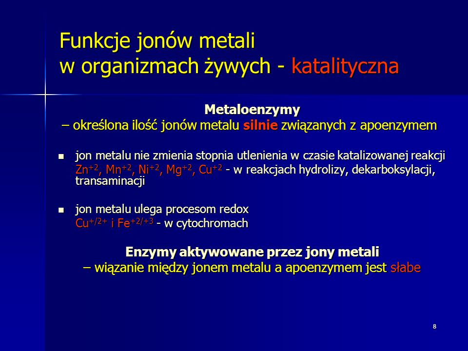 8 Funkcje jonów metali w organizmach żywych - katalityczna Metaloenzymy – określona ilość jonów metalu silnie związanych z apoenzymem – określona ilość jonów metalu silnie związanych z apoenzymem jon metalu nie zmienia stopnia utlenienia w czasie katalizowanej reakcji jon metalu nie zmienia stopnia utlenienia w czasie katalizowanej reakcji Zn +2, Mn +2, Ni +2, Mg +2, Cu +2 - w reakcjach hydrolizy, dekarboksylacji, transaminacji jon metalu ulega procesom redox jon metalu ulega procesom redox Cu +/2+ i Fe +2/+3 - w cytochromach Enzymy aktywowane przez jony metali – wiązanie między jonem metalu a apoenzymem jest słabe
