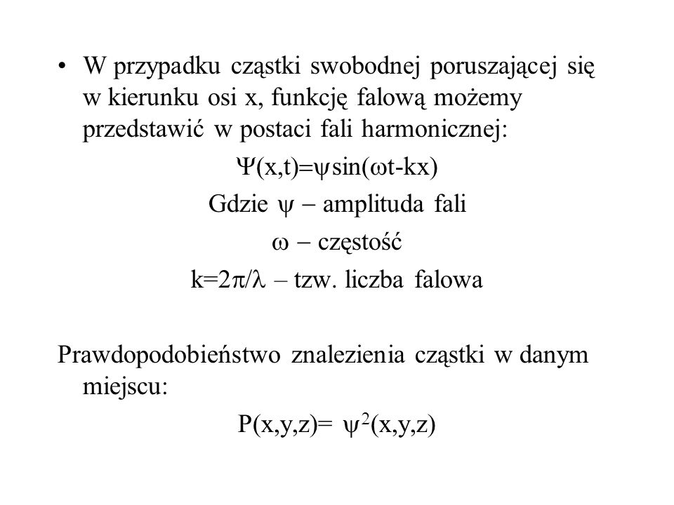W przypadku cząstki swobodnej poruszającej się w kierunku osi x, funkcję falową możemy przedstawić w postaci fali harmonicznej: x,t sin( t-kx) Gdzie a