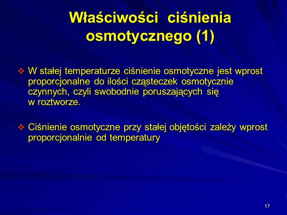 17 Właściwości ciśnienia osmotycznego (1) W stałej temperaturze ciśnienie osmotyczne jest wprost proporcjonalne do ilości cząsteczek osmotycznie czynn