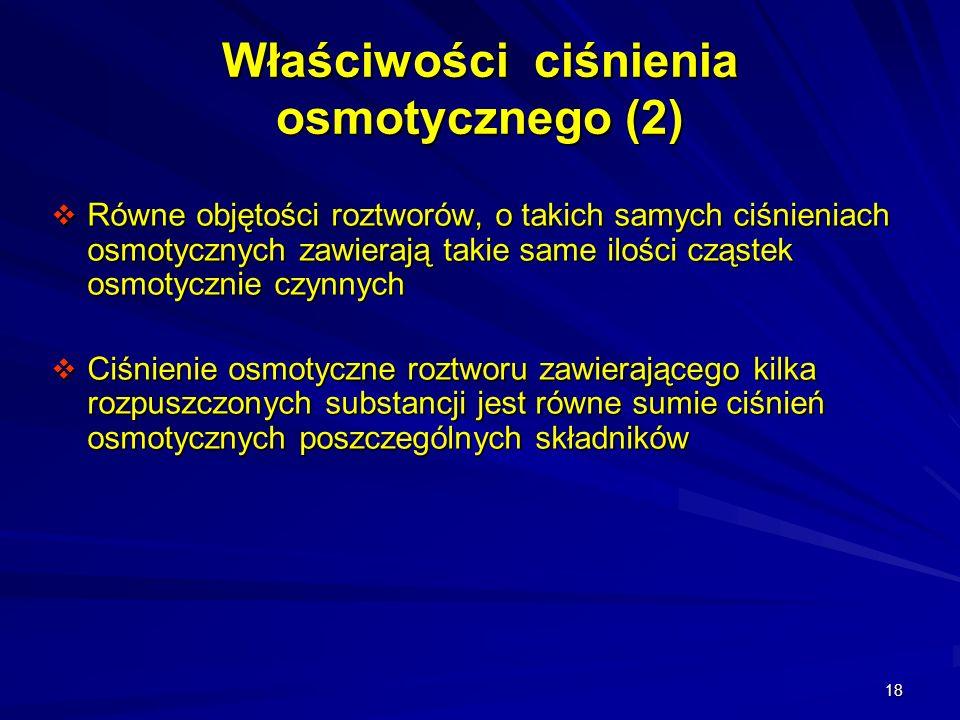 18 Właściwości ciśnienia osmotycznego (2) Równe objętości roztworów, o takich samych ciśnieniach osmotycznych zawierają takie same ilości cząstek osmo