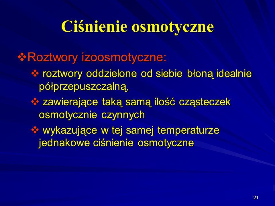 21 Ciśnienie osmotyczne Roztwory izoosmotyczne: Roztwory izoosmotyczne: roztwory oddzielone od siebie błoną idealnie półprzepuszczalną, roztwory oddzi