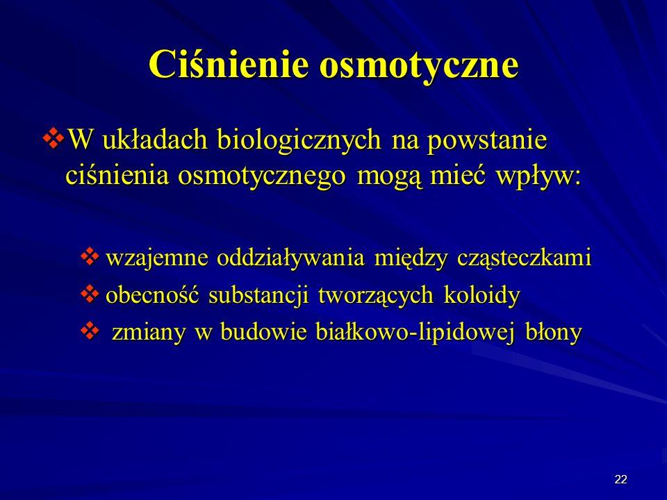 22 Ciśnienie osmotyczne W układach biologicznych na powstanie ciśnienia osmotycznego mogą mieć wpływ: W układach biologicznych na powstanie ciśnienia