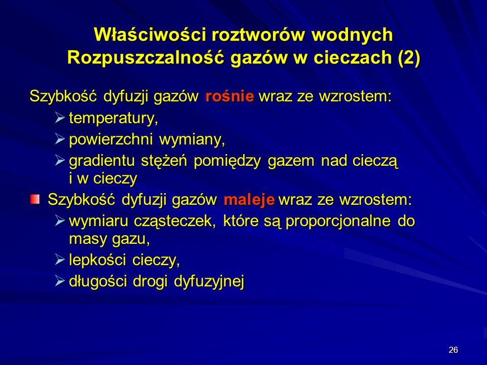 26 Właściwości roztworów wodnych Rozpuszczalność gazów w cieczach (2) Szybkość dyfuzji gazów rośnie wraz ze wzrostem: temperatury, temperatury, powier