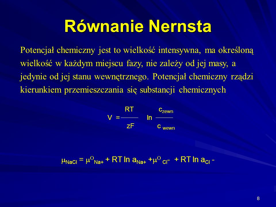 8 Równanie Nernsta NaCl = Na+ + RT ln a Na+ + Cl - + RT ln a Cl - RT c zewn V = ln zF c wewn Potencjał chemiczny jest to wielkość intensywna, ma okreś