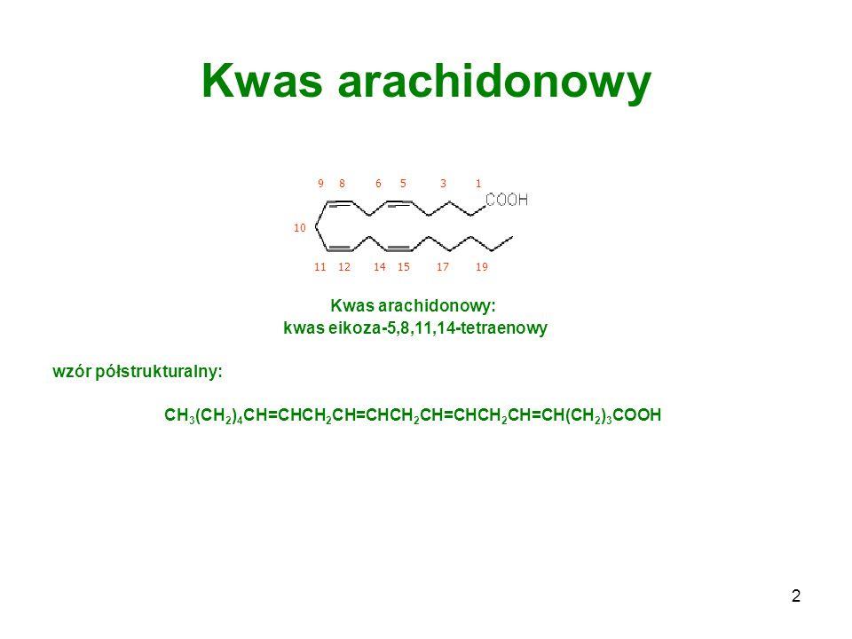 3 Kwas arachidonowy syntetyzowany jest z egzogennych kwasów tłuszczowych prekursor kilku grup związków o silnym i bardzo zróżnicowanym działaniu biologicznym pochodne zalicza się do grupy hormonów tkankowych stężenie wolnego kwasu arachidonowego w komórkach jest na ogół bardzo niewielkie.