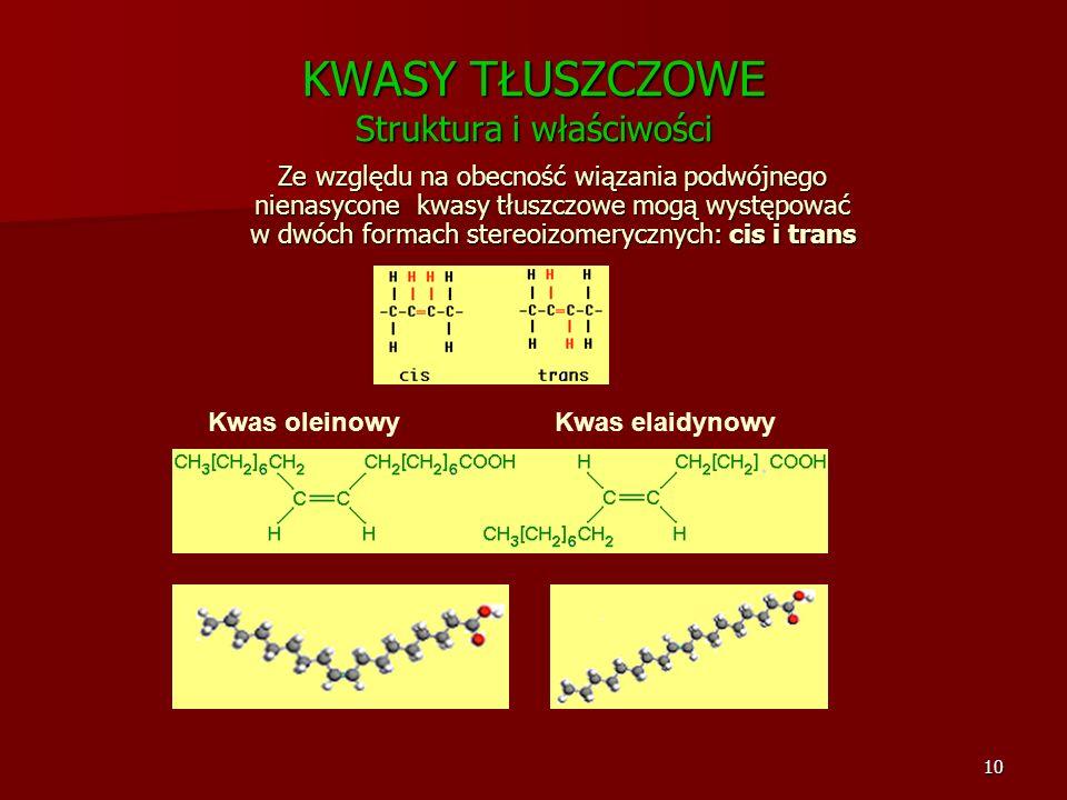 10 KWASY TŁUSZCZOWE Struktura i właściwości Ze względu na obecność wiązania podwójnego nienasycone kwasy tłuszczowe mogą występować w dwóch formach st